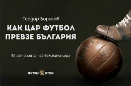 """Корицата на дебютната самостоятелна книга на Теодор Борисов - """"Как Цар Футбол превзе България"""""""